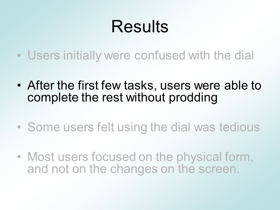 Results Users initially were confused with the dial After the first few tasks, users were able to complete the rest without prodding Some users felt using the dial was tedious Most users focused on the physical form, and not on the changes on the screen.