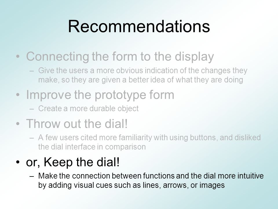 Recommendations Connecting the form to the display –Give the users a more obvious indication of the changes they make, so they are given a better idea of what they are doing Improve the prototype form –Create a more durable object Throw out the dial.