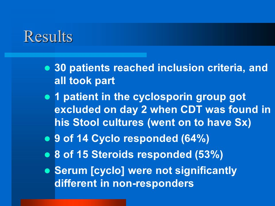 Results 30 patients reached inclusion criteria, and all took part 1 patient in the cyclosporin group got excluded on day 2 when CDT was found in his Stool cultures (went on to have Sx) 9 of 14 Cyclo responded (64%) 8 of 15 Steroids responded (53%) Serum [cyclo] were not significantly different in non-responders