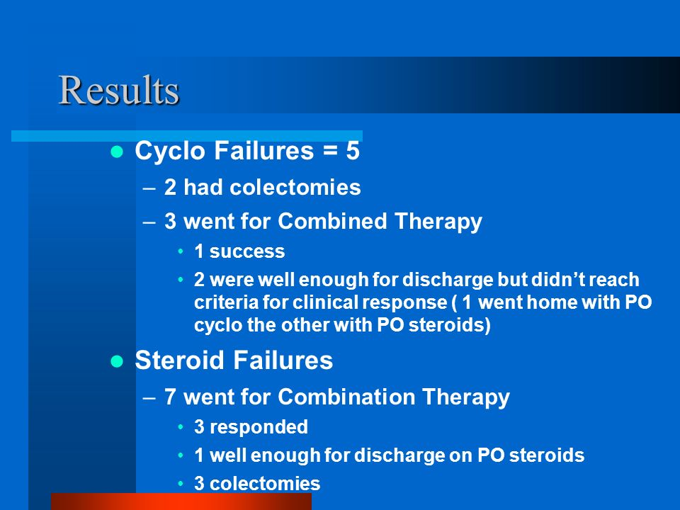 Results Cyclo Failures = 5 –2 had colectomies –3 went for Combined Therapy 1 success 2 were well enough for discharge but didnt reach criteria for clinical response ( 1 went home with PO cyclo the other with PO steroids) Steroid Failures –7 went for Combination Therapy 3 responded 1 well enough for discharge on PO steroids 3 colectomies