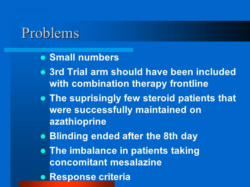Problems Small numbers 3rd Trial arm should have been included with combination therapy frontline The suprisingly few steroid patients that were successfully maintained on azathioprine Blinding ended after the 8th day The imbalance in patients taking concomitant mesalazine Response criteria