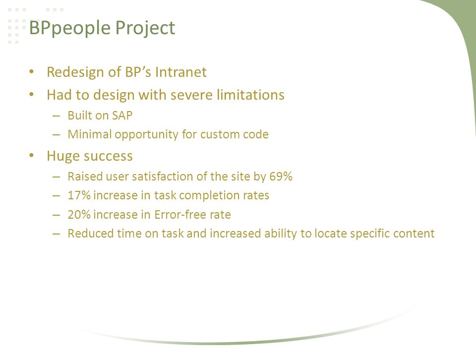 BPpeople Project Redesign of BPs Intranet Had to design with severe limitations – Built on SAP – Minimal opportunity for custom code Huge success – Raised user satisfaction of the site by 69% – 17% increase in task completion rates – 20% increase in Error-free rate – Reduced time on task and increased ability to locate specific content