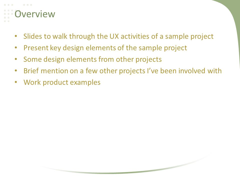 Overview Slides to walk through the UX activities of a sample project Present key design elements of the sample project Some design elements from other projects Brief mention on a few other projects Ive been involved with Work product examples