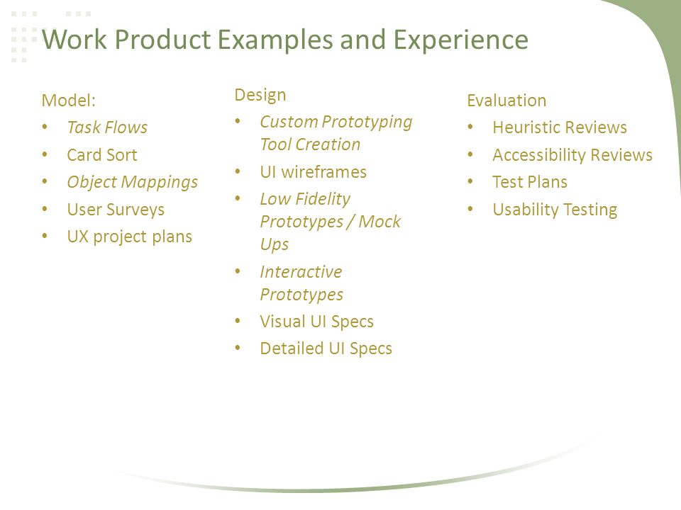 Work Product Examples and Experience Model: Task Flows Card Sort Object Mappings User Surveys UX project plans Design Custom Prototyping Tool Creation UI wireframes Low Fidelity Prototypes / Mock Ups Interactive Prototypes Visual UI Specs Detailed UI Specs Evaluation Heuristic Reviews Accessibility Reviews Test Plans Usability Testing