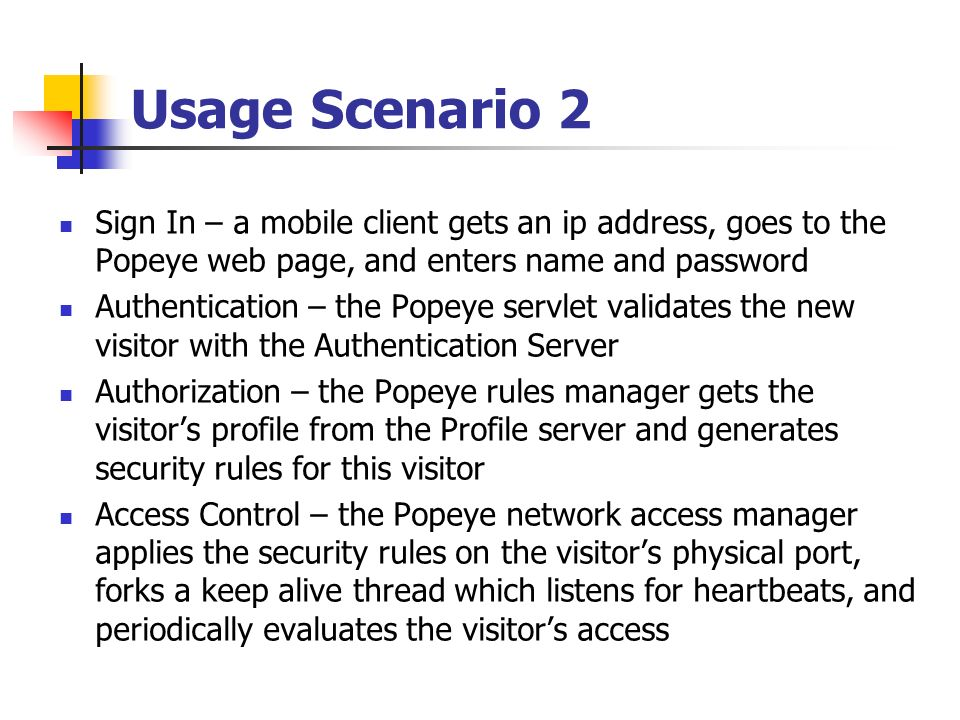 Usage Scenario 2 Sign In – a mobile client gets an ip address, goes to the Popeye web page, and enters name and password Authentication – the Popeye servlet validates the new visitor with the Authentication Server Authorization – the Popeye rules manager gets the visitors profile from the Profile server and generates security rules for this visitor Access Control – the Popeye network access manager applies the security rules on the visitors physical port, forks a keep alive thread which listens for heartbeats, and periodically evaluates the visitors access