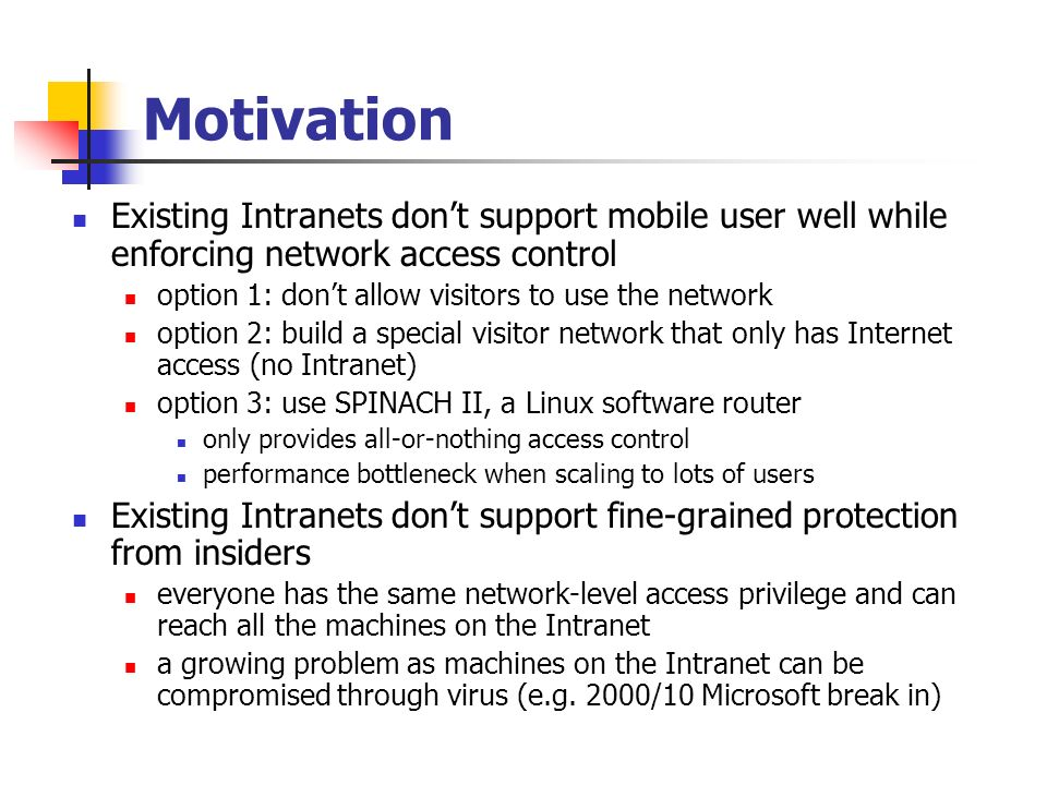 Motivation Existing Intranets dont support mobile user well while enforcing network access control option 1: dont allow visitors to use the network option 2: build a special visitor network that only has Internet access (no Intranet) option 3: use SPINACH II, a Linux software router only provides all-or-nothing access control performance bottleneck when scaling to lots of users Existing Intranets dont support fine-grained protection from insiders everyone has the same network-level access privilege and can reach all the machines on the Intranet a growing problem as machines on the Intranet can be compromised through virus (e.g.