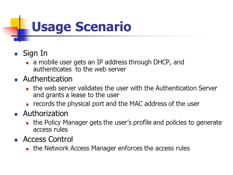 Usage Scenario Sign In a mobile user gets an IP address through DHCP, and authenticates to the web server Authentication the web server validates the user with the Authentication Server and grants a lease to the user records the physical port and the MAC address of the user Authorization the Policy Manager gets the users profile and policies to generate access rules Access Control the Network Access Manager enforces the access rules