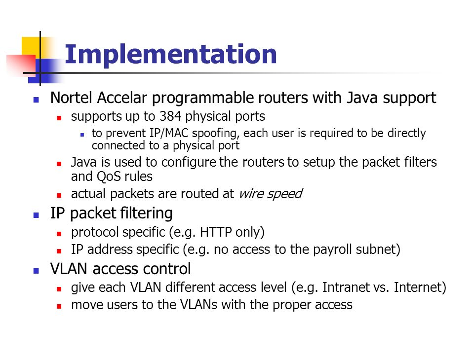 Implementation Nortel Accelar programmable routers with Java support supports up to 384 physical ports to prevent IP/MAC spoofing, each user is required to be directly connected to a physical port Java is used to configure the routers to setup the packet filters and QoS rules actual packets are routed at wire speed IP packet filtering protocol specific (e.g.