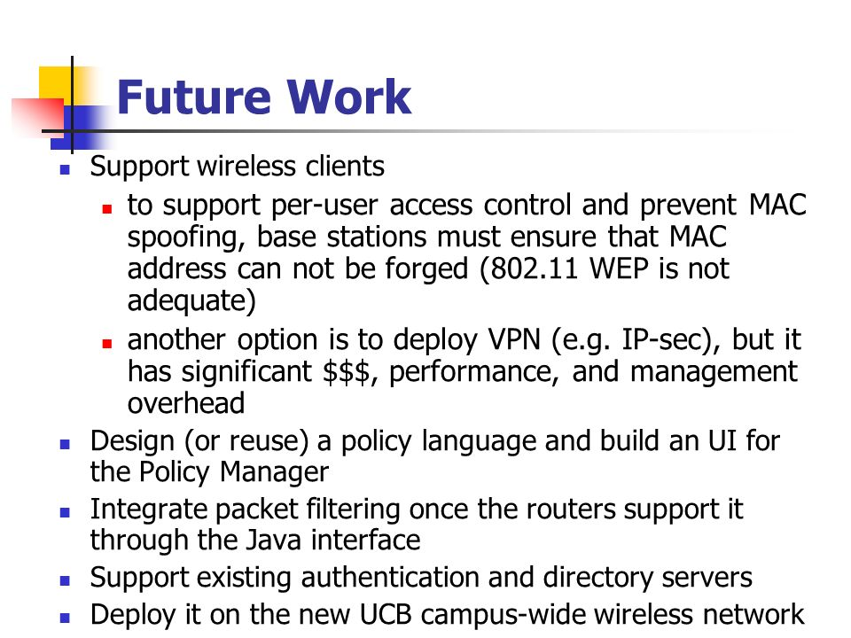 Future Work Support wireless clients to support per-user access control and prevent MAC spoofing, base stations must ensure that MAC address can not be forged (802.11 WEP is not adequate) another option is to deploy VPN (e.g.