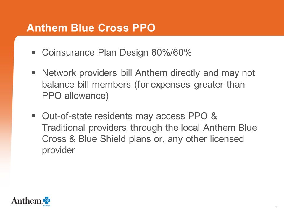 10 Anthem Blue Cross PPO Coinsurance Plan Design 80%/60% Network providers bill Anthem directly and may not balance bill members (for expenses greater than PPO allowance) Out-of-state residents may access PPO & Traditional providers through the local Anthem Blue Cross & Blue Shield plans or, any other licensed provider
