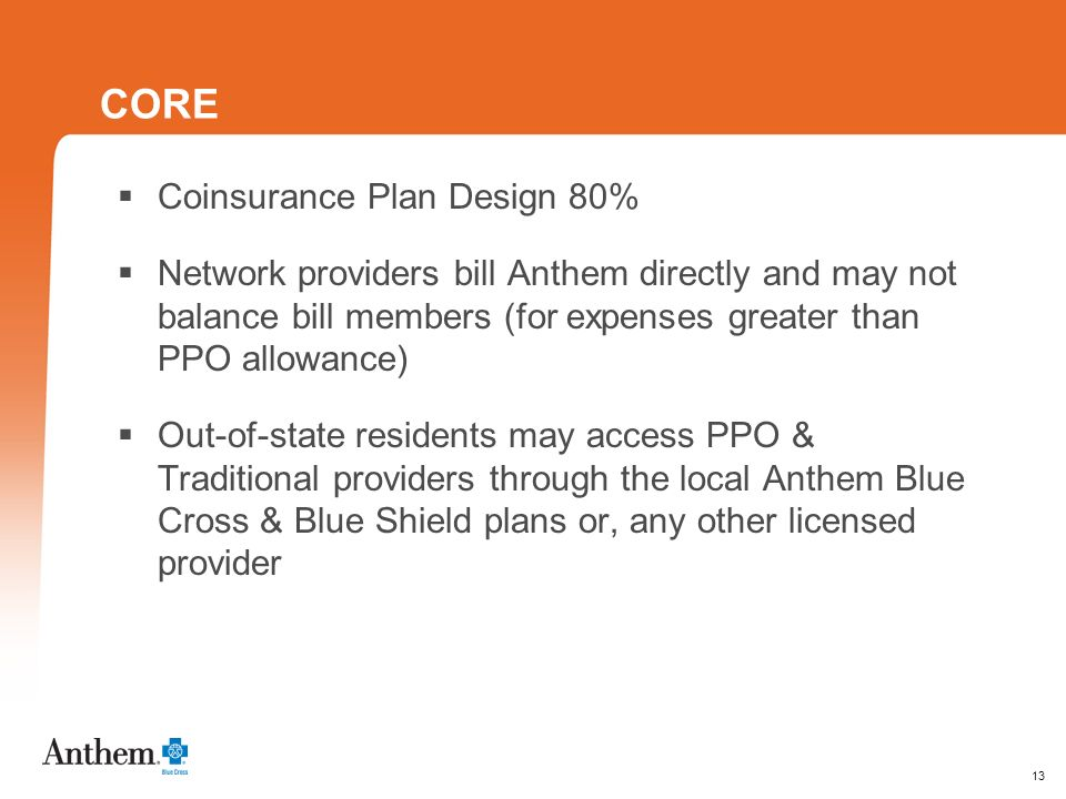 13 CORE Coinsurance Plan Design 80% Network providers bill Anthem directly and may not balance bill members (for expenses greater than PPO allowance) Out-of-state residents may access PPO & Traditional providers through the local Anthem Blue Cross & Blue Shield plans or, any other licensed provider