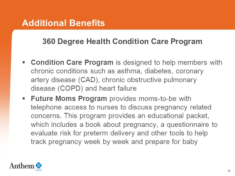 18 Additional Benefits 360 Degree Health Condition Care Program Condition Care Program is designed to help members with chronic conditions such as asthma, diabetes, coronary artery disease (CAD), chronic obstructive pulmonary disease (COPD) and heart failure Future Moms Program provides moms-to-be with telephone access to nurses to discuss pregnancy related concerns.