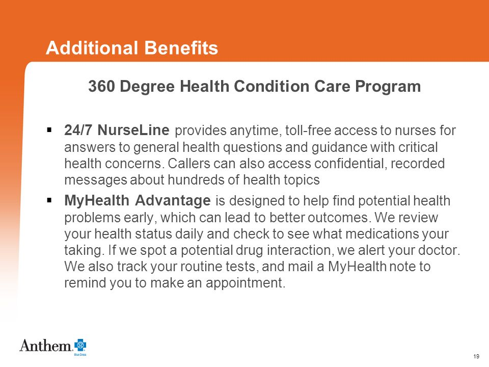 19 Additional Benefits 360 Degree Health Condition Care Program 24/7 NurseLine provides anytime, toll-free access to nurses for answers to general health questions and guidance with critical health concerns.