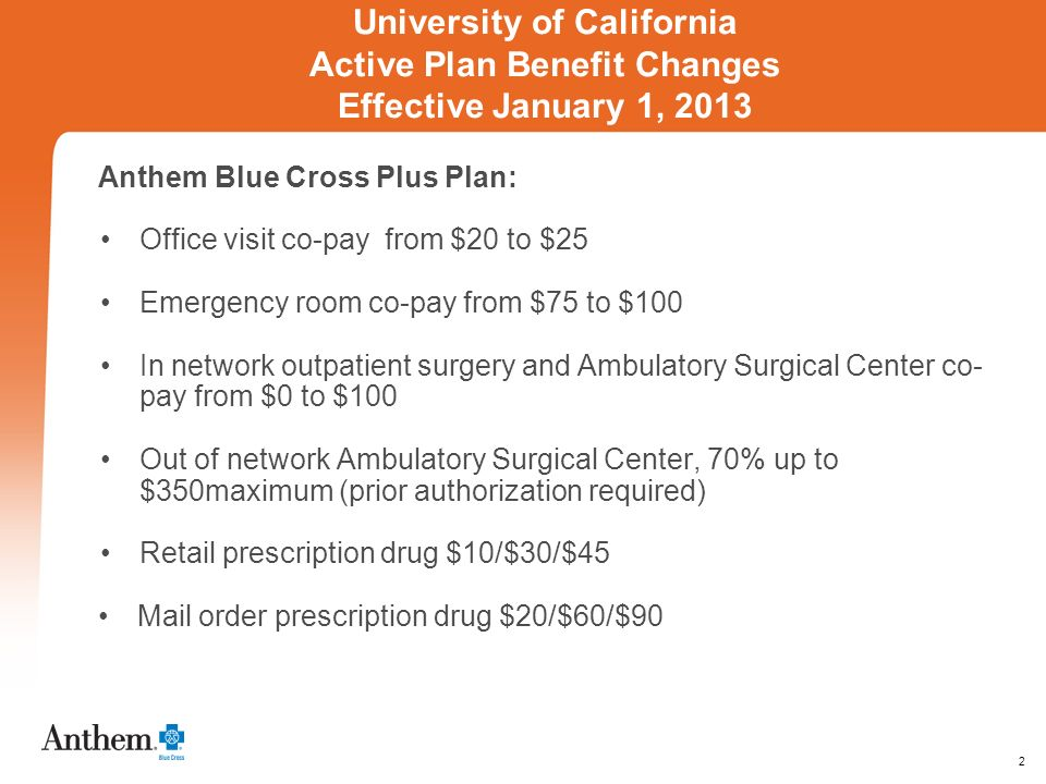 2 University of California Active Plan Benefit Changes Effective January 1, 2013 Anthem Blue Cross Plus Plan: Office visit co-pay­ from $20 to $25 Emergency room co-pay from $75 to $100 In network outpatient surgery and Ambulatory Surgical Center co- pay from $0 to $100 Out of network Ambulatory Surgical Center, 70% up to $350maximum (prior authorization required) Retail prescription drug $10/$30/$45 Mail order prescription drug $20/$60/$90 ered