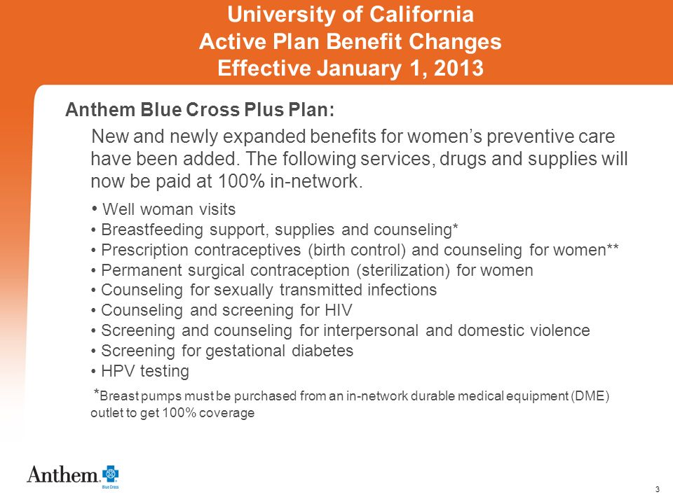 3 University of California Active Plan Benefit Changes Effective January 1, 2013 Anthem Blue Cross Plus Plan: New and newly expanded benefits for womens preventive care have been added.