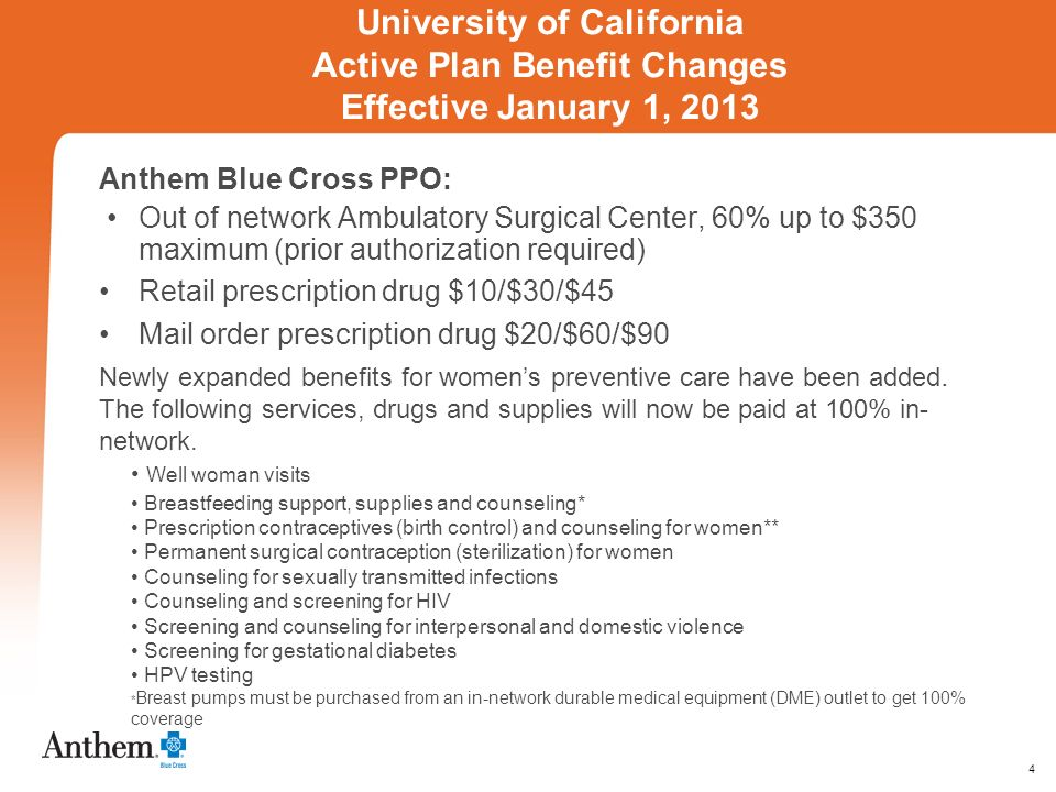 4 University of California Active Plan Benefit Changes Effective January 1, 2013 Anthem Blue Cross PPO: Out of network Ambulatory Surgical Center, 60% up to $350 maximum (prior authorization required) Retail prescription drug $10/$30/$45 Mail order prescription drug $20/$60/$90 Newly expanded benefits for womens preventive care have been added.