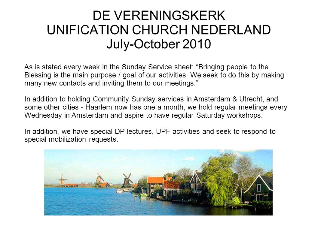 DE VERENINGSKERK UNIFICATION CHURCH NEDERLAND July-October 2010 As is stated every week in the Sunday Service sheet: Bringing people to the Blessing is the main purpose / goal of our activities.