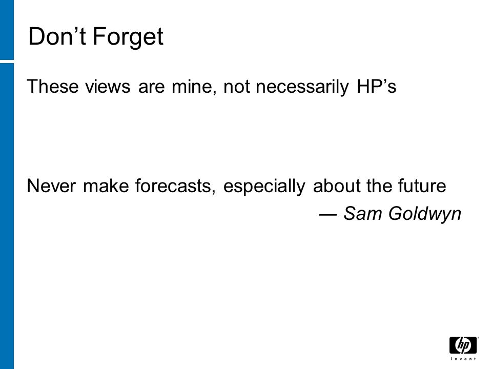 Dont Forget These views are mine, not necessarily HPs Never make forecasts, especially about the future Sam Goldwyn