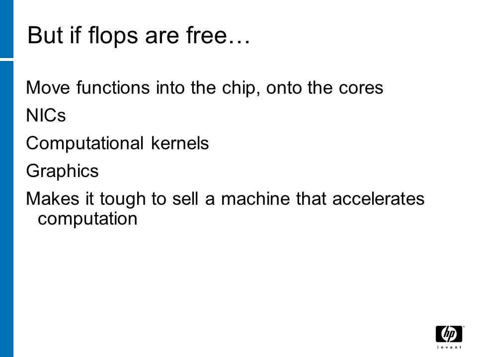 But if flops are free… Move functions into the chip, onto the cores NICs Computational kernels Graphics Makes it tough to sell a machine that accelerates computation