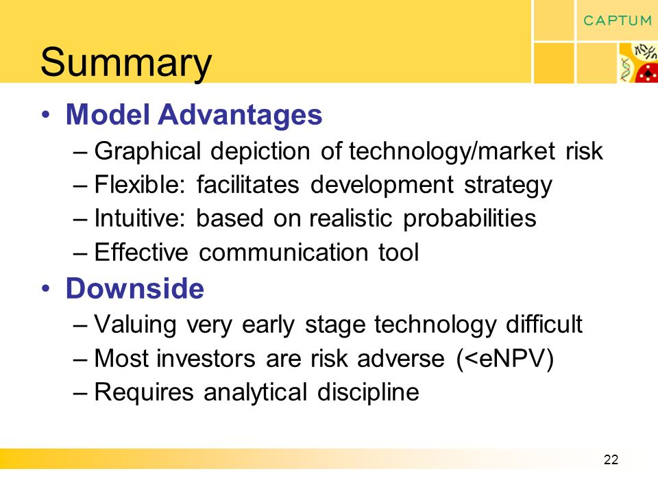 22 Summary Model Advantages –Graphical depiction of technology/market risk –Flexible: facilitates development strategy –Intuitive: based on realistic probabilities –Effective communication tool Downside –Valuing very early stage technology difficult –Most investors are risk adverse (<eNPV) –Requires analytical discipline