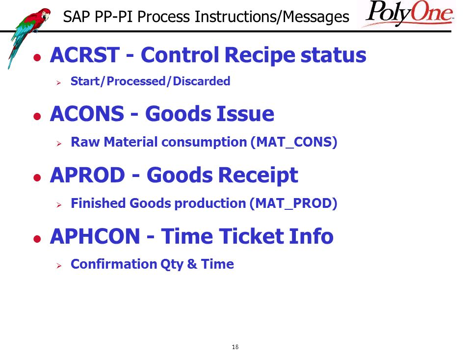 18 ACRST - Control Recipe status Start/Processed/Discarded ACONS - Goods Issue Raw Material consumption (MAT_CONS) APROD - Goods Receipt Finished Goods production (MAT_PROD) APHCON - Time Ticket Info Confirmation Qty & Time SAP PP-PI Process Instructions/Messages