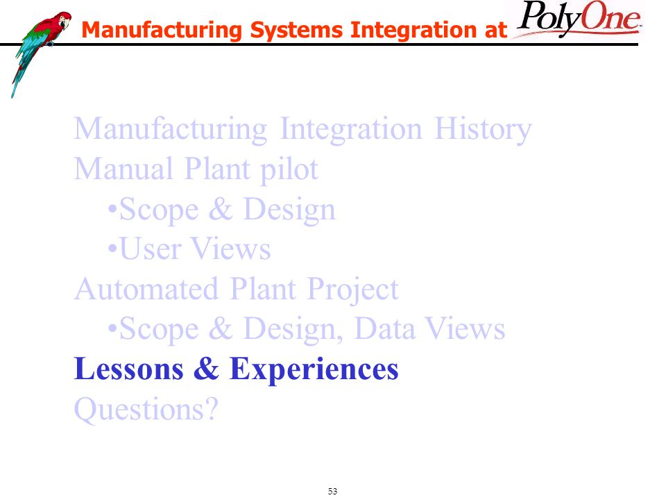 53 Manufacturing Integration History Manual Plant pilot Scope & Design User Views Automated Plant Project Scope & Design, Data Views Lessons & Experiences Questions.