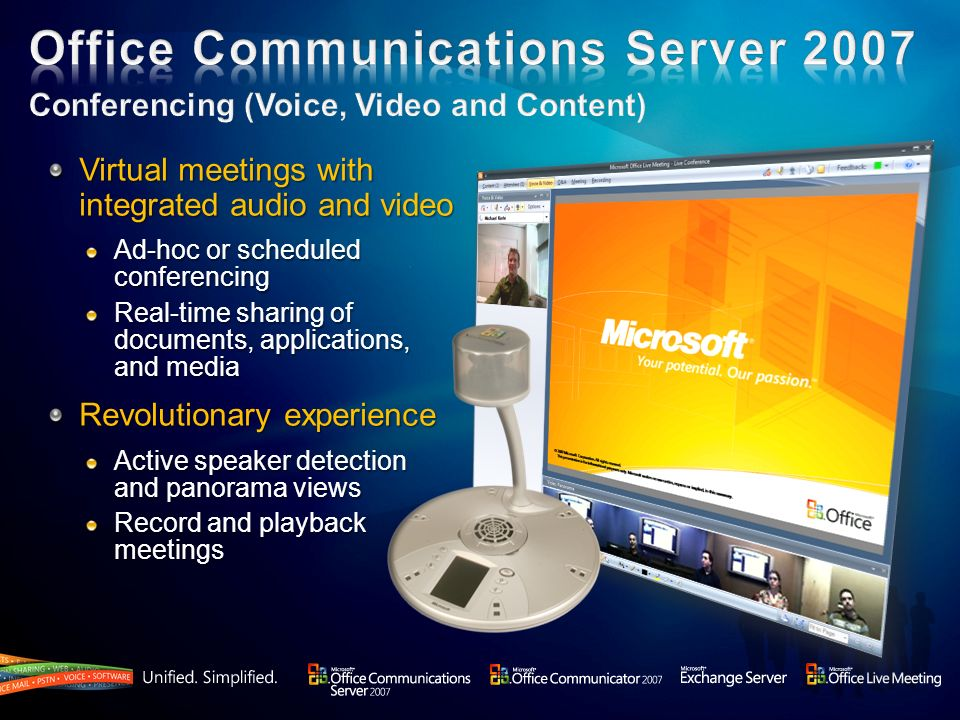 Virtual meetings with integrated audio and video Ad-hoc or scheduled conferencing Real-time sharing of documents, applications, and media Revolutionary experience Active speaker detection and panorama views Record and playback meetings