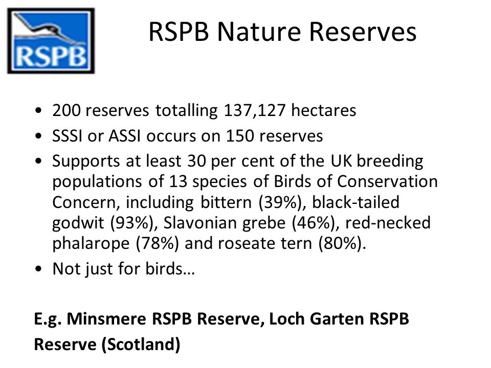 RSPB Nature Reserves 200 reserves totalling 137,127 hectares SSSI or ASSI occurs on 150 reserves Supports at least 30 per cent of the UK breeding populations of 13 species of Birds of Conservation Concern, including bittern (39%), black-tailed godwit (93%), Slavonian grebe (46%), red-necked phalarope (78%) and roseate tern (80%).