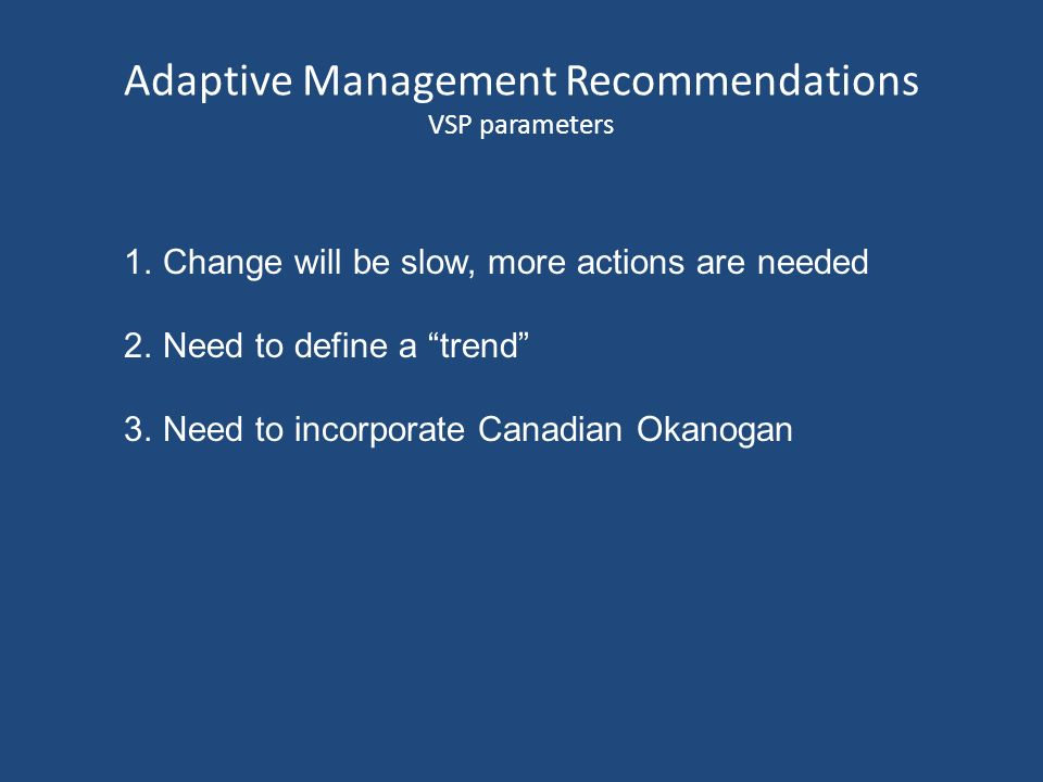 Adaptive Management Recommendations VSP parameters 1.Change will be slow, more actions are needed 2.Need to define a trend 3.Need to incorporate Canadian Okanogan