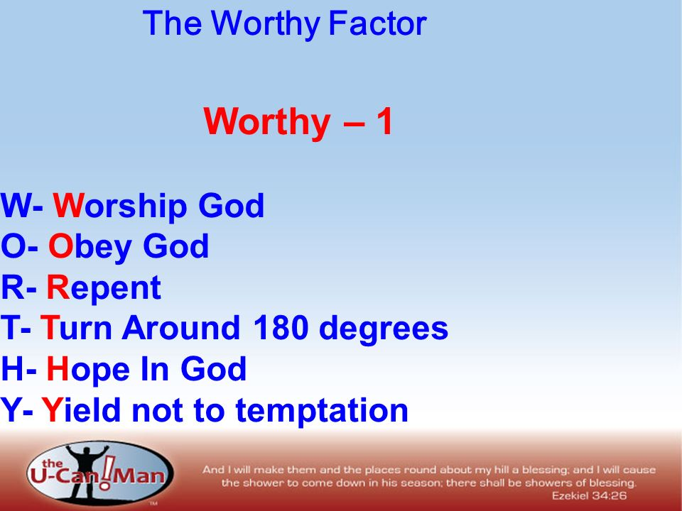 The Worthy Factor Worthy – 1 W- Worship God O- Obey God R- Repent T- Turn Around 180 degrees H- Hope In God Y- Yield not to temptation