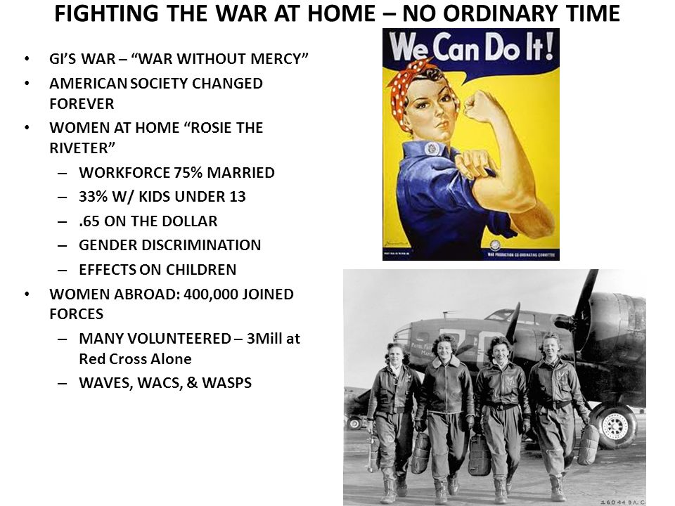 FIGHTING THE WAR AT HOME – NO ORDINARY TIME GIS WAR – WAR WITHOUT MERCY AMERICAN SOCIETY CHANGED FOREVER WOMEN AT HOME ROSIE THE RIVETER – WORKFORCE 75% MARRIED – 33% W/ KIDS UNDER 13 –.65 ON THE DOLLAR – GENDER DISCRIMINATION – EFFECTS ON CHILDREN WOMEN ABROAD: 400,000 JOINED FORCES – MANY VOLUNTEERED – 3Mill at Red Cross Alone – WAVES, WACS, & WASPS