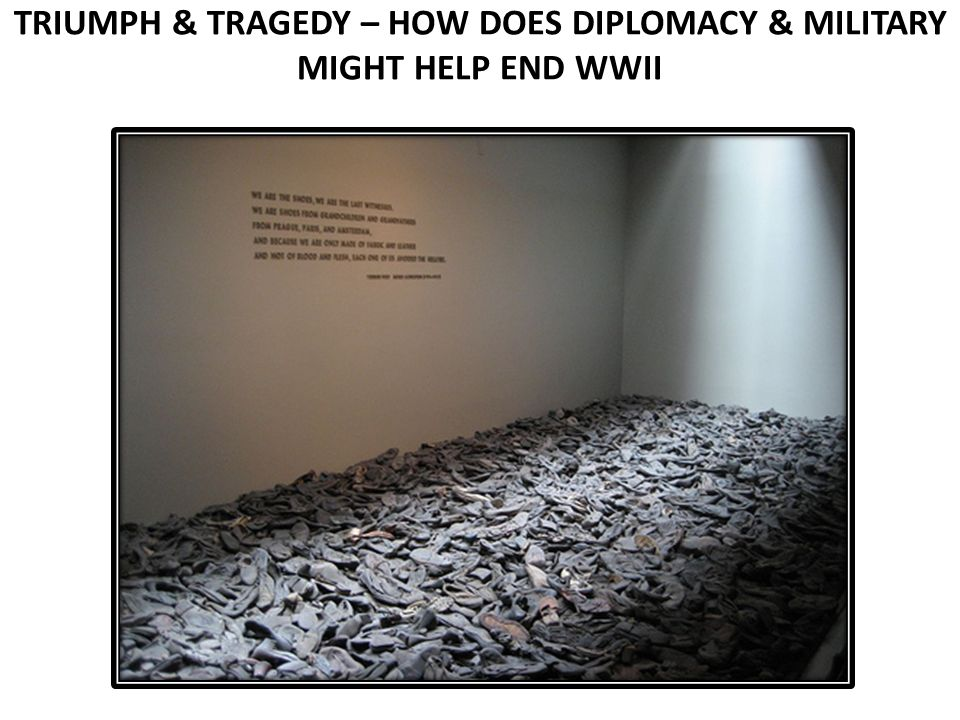 TRIUMPH & TRAGEDY – HOW DOES DIPLOMACY & MILITARY MIGHT HELP END WWII