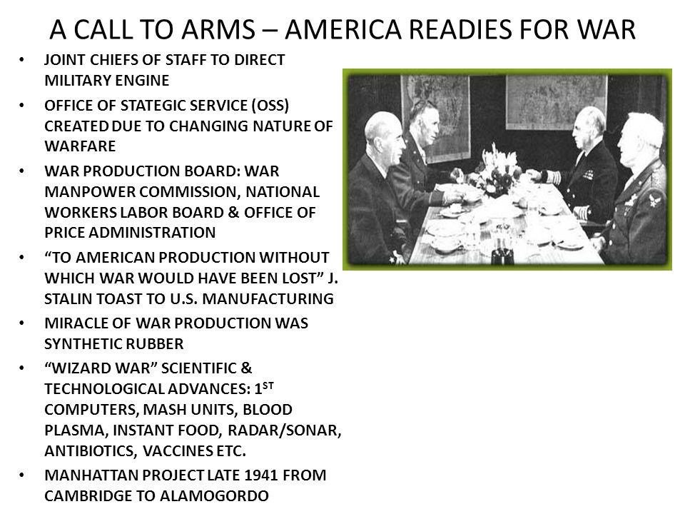 A CALL TO ARMS – AMERICA READIES FOR WAR JOINT CHIEFS OF STAFF TO DIRECT MILITARY ENGINE OFFICE OF STATEGIC SERVICE (OSS) CREATED DUE TO CHANGING NATURE OF WARFARE WAR PRODUCTION BOARD: WAR MANPOWER COMMISSION, NATIONAL WORKERS LABOR BOARD & OFFICE OF PRICE ADMINISTRATION TO AMERICAN PRODUCTION WITHOUT WHICH WAR WOULD HAVE BEEN LOST J.