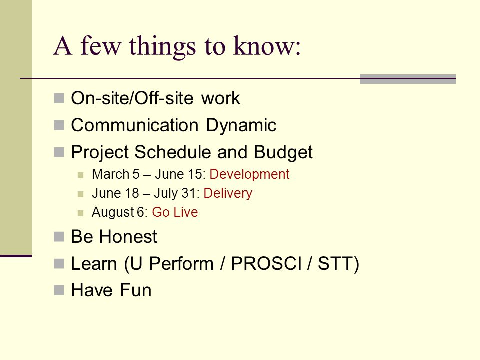 A few things to know: On-site/Off-site work Communication Dynamic Project Schedule and Budget March 5 – June 15: Development June 18 – July 31: Delivery August 6: Go Live Be Honest Learn (U Perform / PROSCI / STT) Have Fun