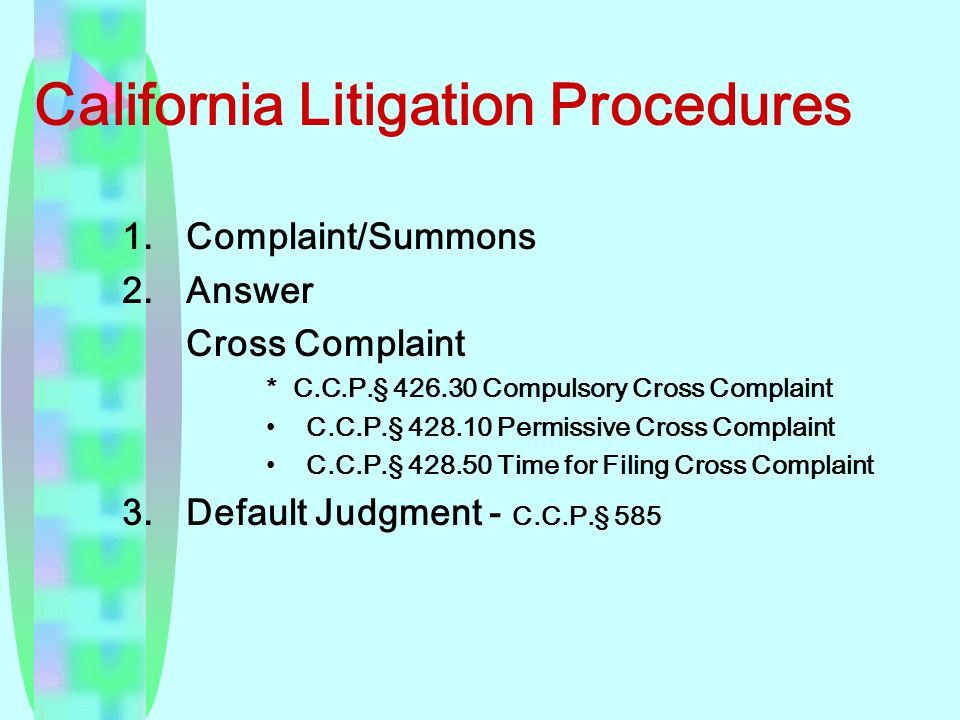 California Litigation Procedures 1.Complaint/Summons 2.Answer Cross Complaint * C.C.P.