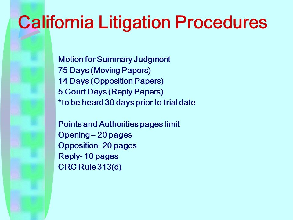 California Litigation Procedures Motion for Summary Judgment 75 Days (Moving Papers) 14 Days (Opposition Papers) 5 Court Days (Reply Papers) *to be heard 30 days prior to trial date Points and Authorities pages limit Opening – 20 pages Opposition- 20 pages Reply- 10 pages CRC Rule 313(d)