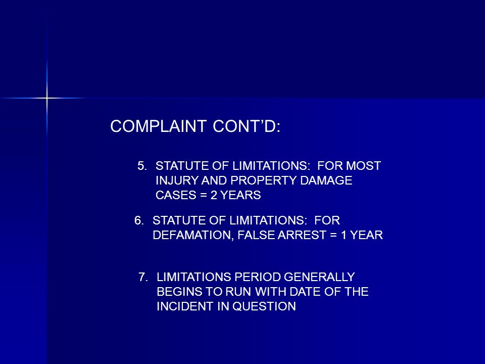 COMPLAINT CONTD: STATUTE OF LIMITATIONS: FOR MOST INJURY AND PROPERTY DAMAGE CASES = 2 YEARS STATUTE OF LIMITATIONS: FOR DEFAMATION, FALSE ARREST = 1 YEAR LIMITATIONS PERIOD GENERALLY BEGINS TO RUN WITH DATE OF THE INCIDENT IN QUESTION