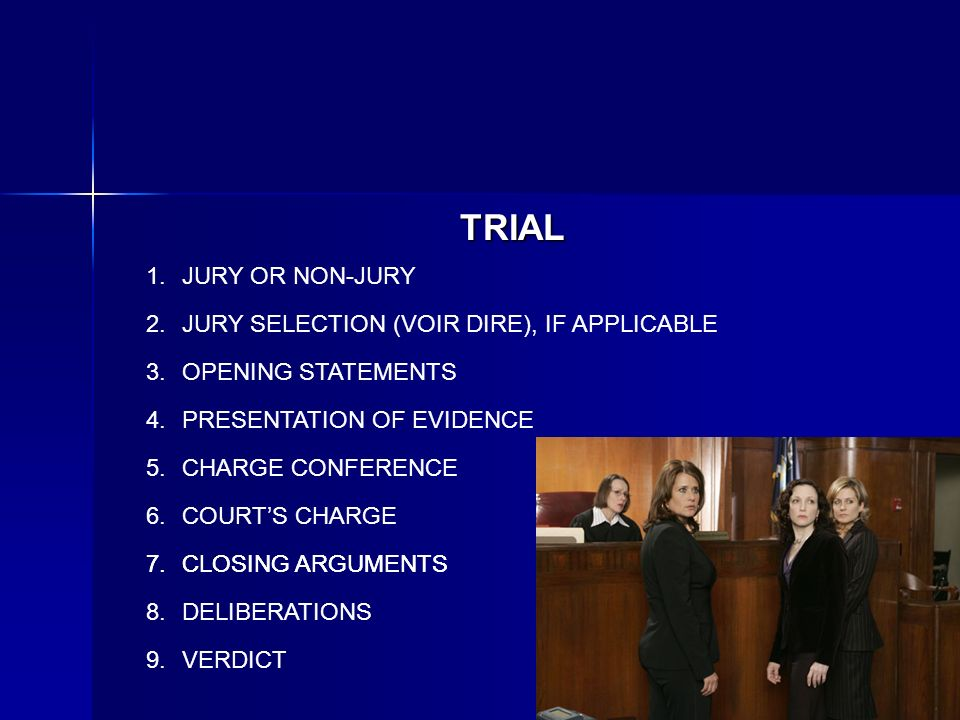 TRIAL JURY OR NON-JURY JURY SELECTION (VOIR DIRE), IF APPLICABLE OPENING STATEMENTS PRESENTATION OF EVIDENCE CHARGE CONFERENCE COURTS CHARGE CLOSING ARGUMENTS DELIBERATIONS CLOSING ARGUMENTS VERDICT