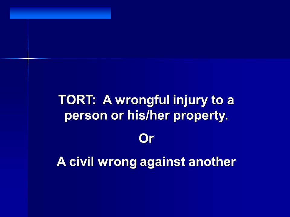 TORT: A wrongful injury to a person or his/her property. Or A civil wrong against another