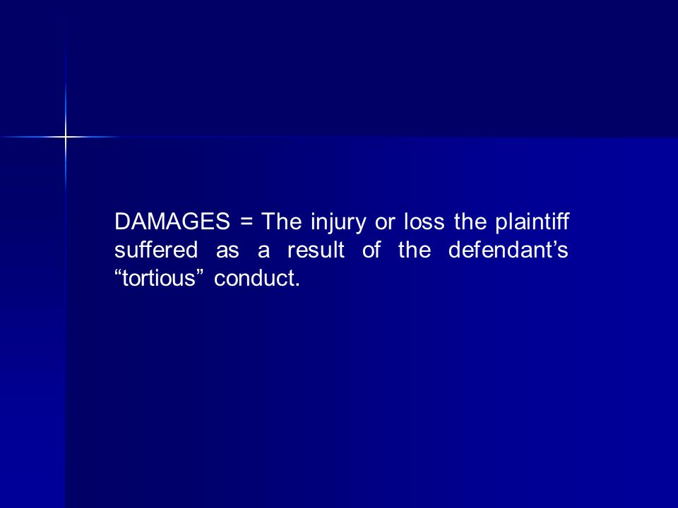 DAMAGES = The injury or loss the plaintiff suffered as a result of the defendants tortious conduct.