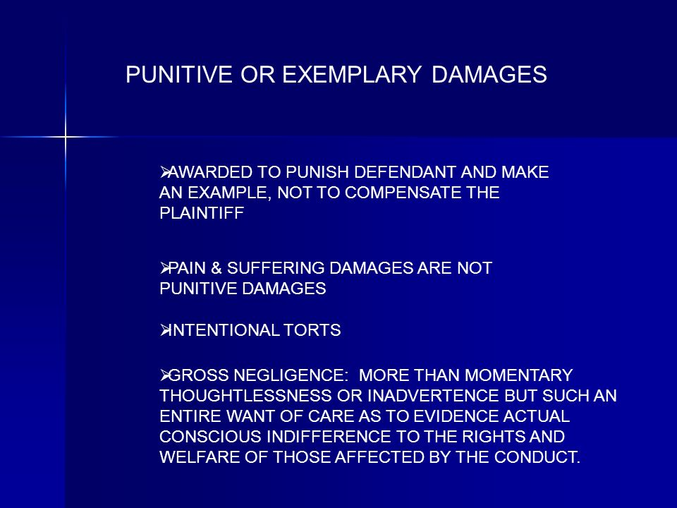 PUNITIVE OR EXEMPLARY DAMAGES INTENTIONAL TORTS GROSS NEGLIGENCE: MORE THAN MOMENTARY THOUGHTLESSNESS OR INADVERTENCE BUT SUCH AN ENTIRE WANT OF CARE AS TO EVIDENCE ACTUAL CONSCIOUS INDIFFERENCE TO THE RIGHTS AND WELFARE OF THOSE AFFECTED BY THE CONDUCT.