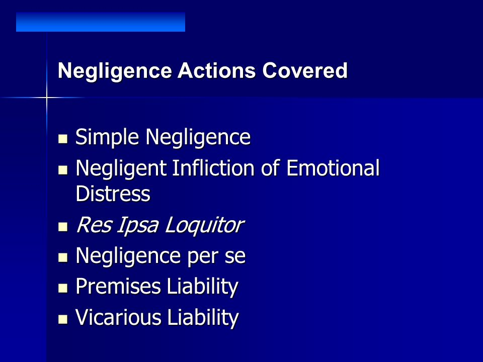 Negligence Actions Covered Simple Negligence Simple Negligence Negligent Infliction of Emotional Distress Negligent Infliction of Emotional Distress Res Ipsa Loquitor Res Ipsa Loquitor Negligence per se Negligence per se Premises Liability Premises Liability Vicarious Liability Vicarious Liability