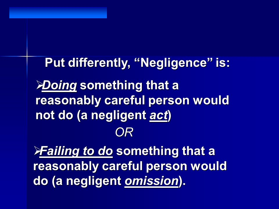 Put differently, Negligence is: Doing something that a reasonably careful person would not do (a negligent act) Doing something that a reasonably careful person would not do (a negligent act) OR Failing to do something that a reasonably careful person would do (a negligent omission).