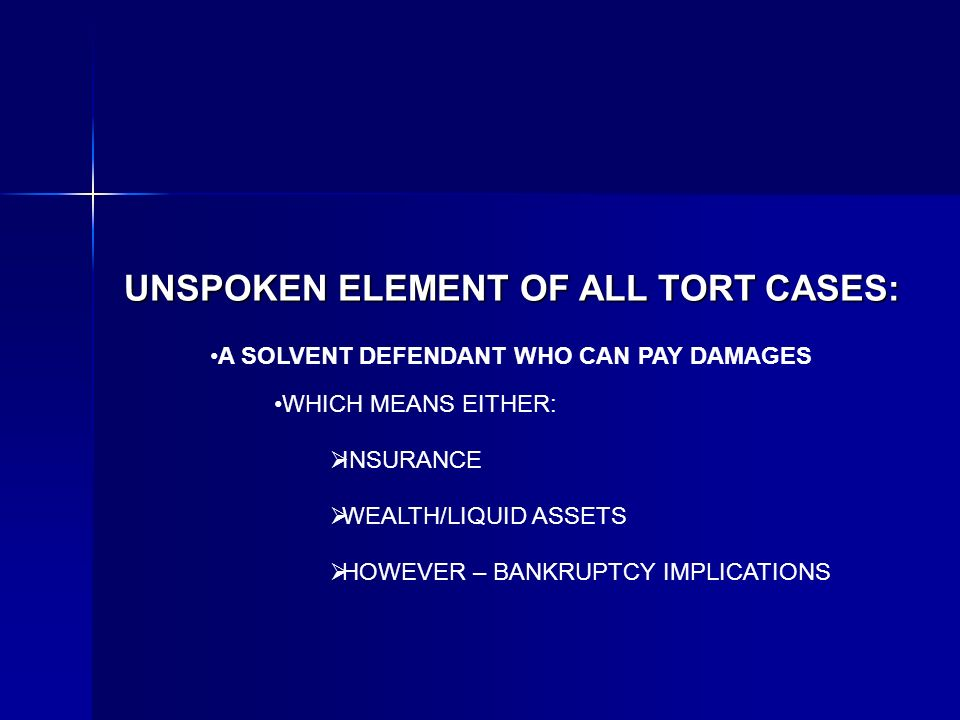 UNSPOKEN ELEMENT OF ALL TORT CASES: A SOLVENT DEFENDANT WHO CAN PAY DAMAGES WHICH MEANS EITHER: INSURANCE WEALTH/LIQUID ASSETS HOWEVER – BANKRUPTCY IMPLICATIONS