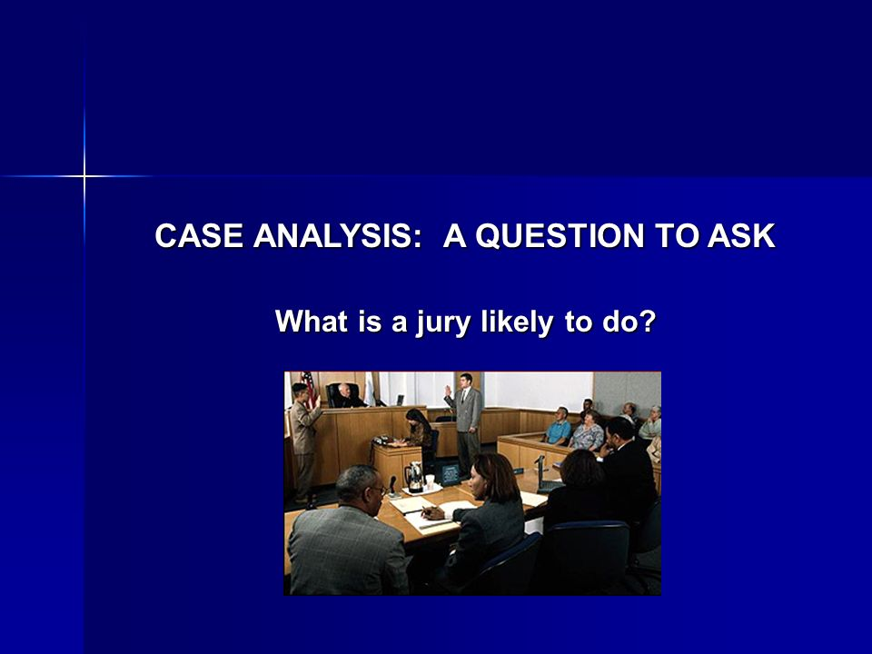 CASE ANALYSIS: A QUESTION TO ASK What is a jury likely to do