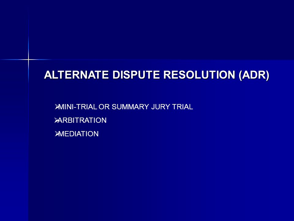 ALTERNATE DISPUTE RESOLUTION (ADR) ARBITRATION MEDIATION MINI-TRIAL OR SUMMARY JURY TRIAL