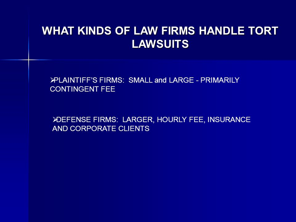 WHAT KINDS OF LAW FIRMS HANDLE TORT LAWSUITS PLAINTIFFS FIRMS: SMALL and LARGE - PRIMARILY CONTINGENT FEE DEFENSE FIRMS: LARGER, HOURLY FEE, INSURANCE AND CORPORATE CLIENTS