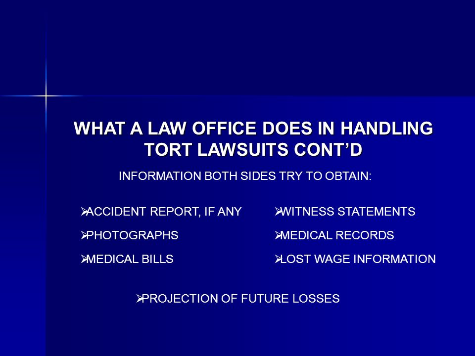 WHAT A LAW OFFICE DOES IN HANDLING TORT LAWSUITS CONTD INFORMATION BOTH SIDES TRY TO OBTAIN: ACCIDENT REPORT, IF ANY PHOTOGRAPHS MEDICAL RECORDS MEDICAL BILLS LOST WAGE INFORMATION WITNESS STATEMENTS PROJECTION OF FUTURE LOSSES