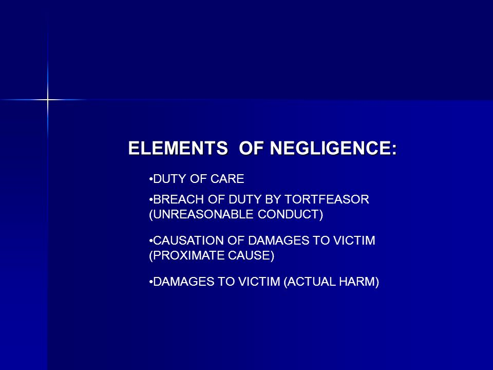 ELEMENTS OF NEGLIGENCE: DUTY OF CARE BREACH OF DUTY BY TORTFEASOR (UNREASONABLE CONDUCT) CAUSATION OF DAMAGES TO VICTIM (PROXIMATE CAUSE) DAMAGES TO VICTIM (ACTUAL HARM)