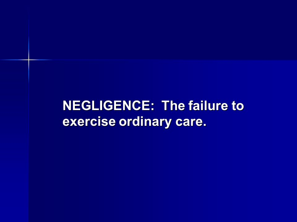 NEGLIGENCE: The failure to exercise ordinary care.